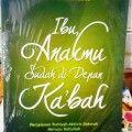 Ibu Anakmu Sudah Di Depan Kabah - Madi Hakim - Penerbit Pustaka Arafah