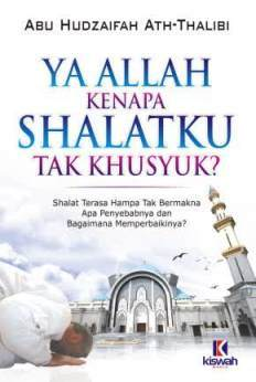 Ya Allah Kenapa Shalatku Tidak Khusyuk - Abu Hudzaifah Ath Thalibi - Penerbit Kiswah Media